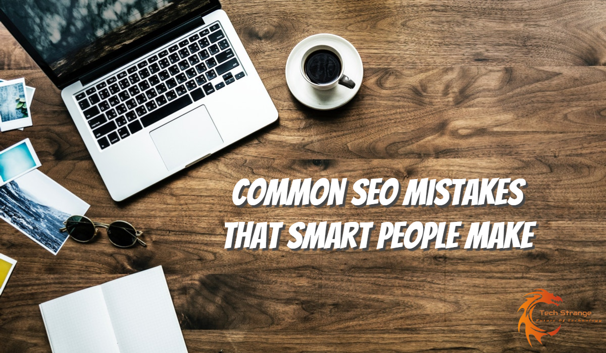 Common SEO mistakes that smart people make - Tech Strange