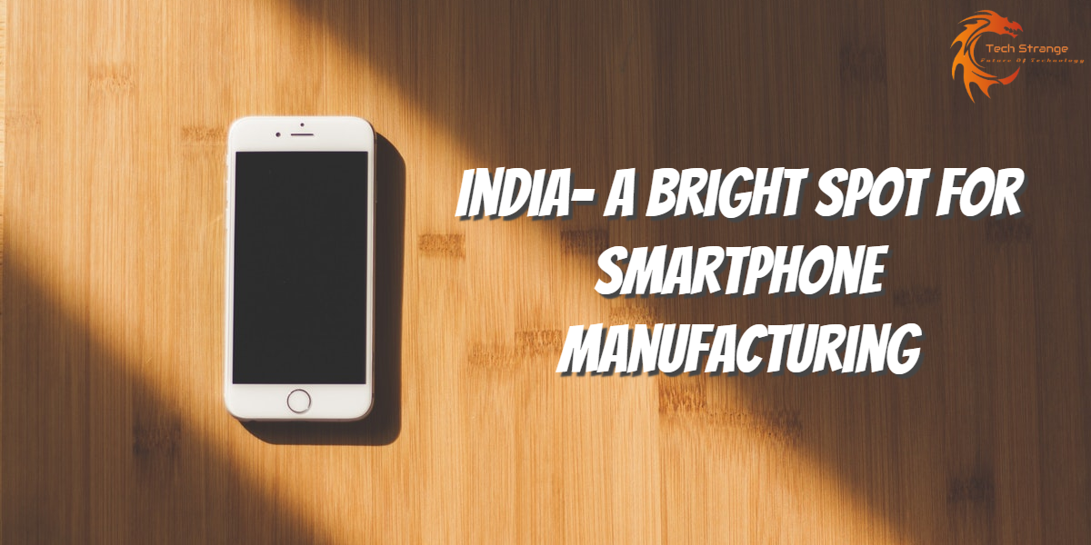 India - A Bright Spot for Smartphone Manufacturing - Tech Strange