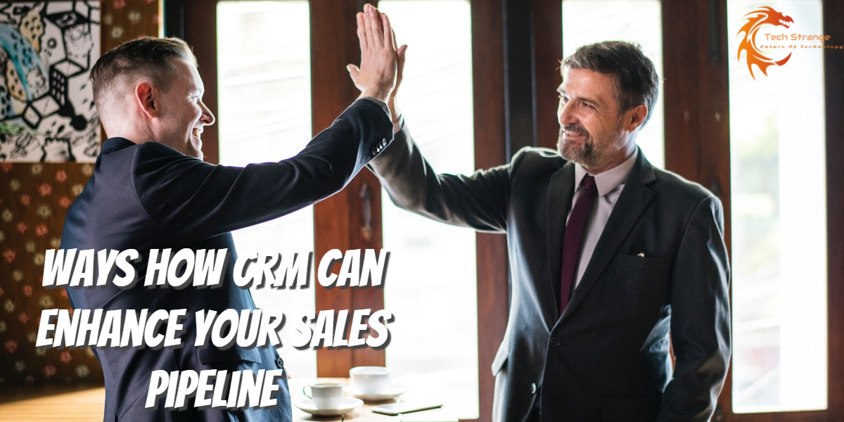 Ways How CRM Can Enhance Your Sales Pipeline - Tech Strange